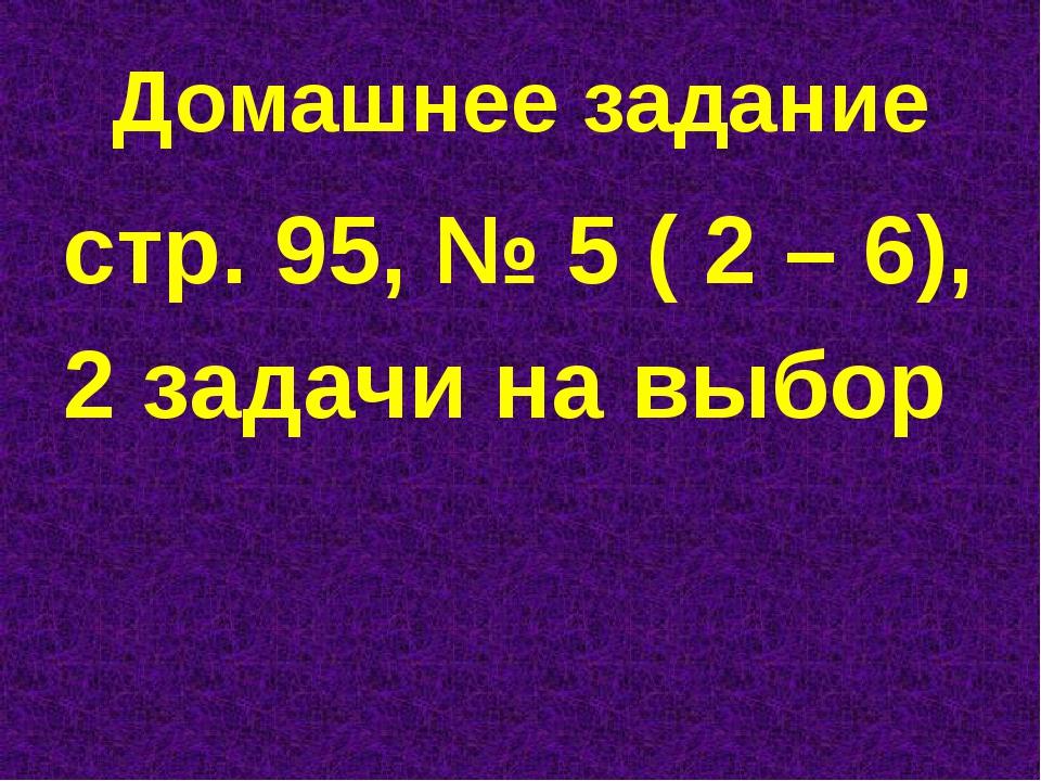 Домашнее задание стр. 95, № 5 ( 2 – 6), 2 задачи на выбор
