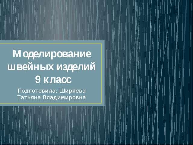 Моделирование швейных изделий 9 класс Подготовила: Ширяева Татьяна Владимировна