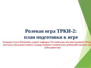 Ролевая игра ТРКИ-2: план подготовки к игре Батраева Ольга Матвеевна, доцент