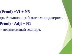 N1 (Pronl) +Vf + N5 Игорь Асташин работает менеджером. Nl(Pronl) - Adjl + N1