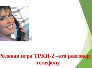 Ролевая игра ТРКИ-2 –это разговор по телефону