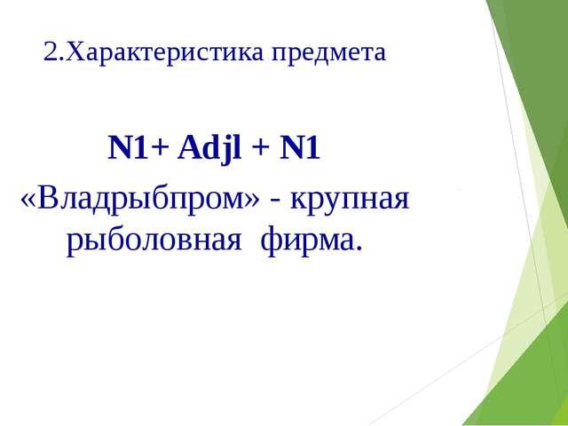 2.Характеристика предмета N1+ Adjl + N1 «Владрыбпром» - крупная рыболовная фи...