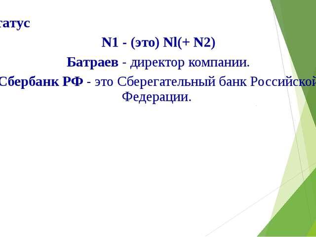 1.Статус N1 - (это) Nl(+ N2) Батраев - директор компании. Сбербанк РФ - это С...
