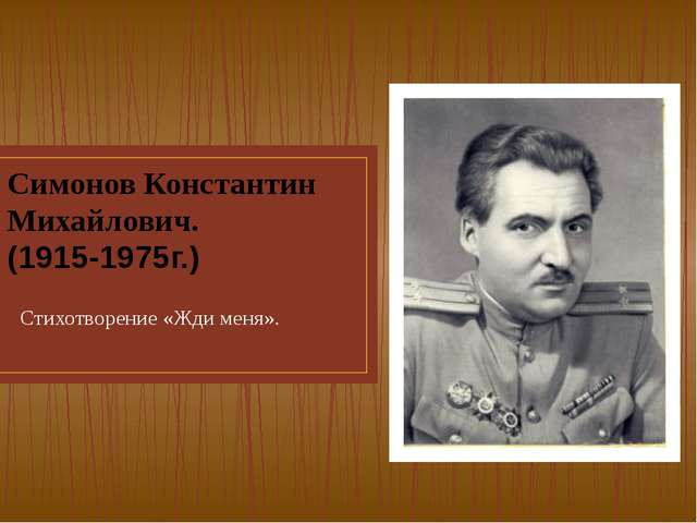 Симонов Константин Михайлович. (1915-1975г.) Стихотворение «Жди меня».