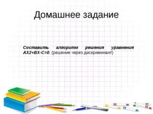 Домашнее задание Составить алгоритм решения уравнения АX2+BX-C=0. (решение че