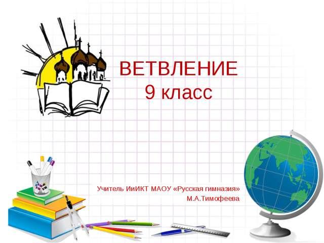 ВЕТВЛЕНИЕ 9 класс Учитель ИиИКТ МАОУ «Русская гимназия» М.А.Тимофеева