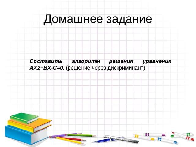 Домашнее задание Составить алгоритм решения уравнения АX2+BX-C=0. (решение че...