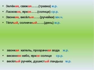 Зелёная, свежая…….(травка) ж.р. Ласковое, яркое……(солнце) ср.р. Звонкие, весё