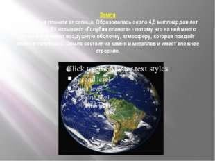 Земля Это третья планета от солнца. Образовалась около 4,5 миллиардов лет том