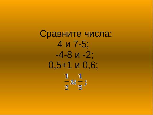 Сравните числа: 4 и 7-5; -4-8 и -2; 0,5+1 и 0,6;