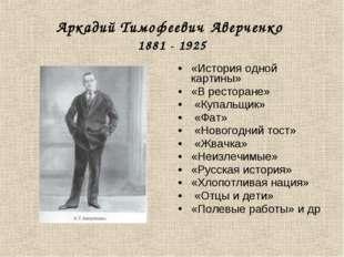 Аркадий Тимофеевич Аверченко 1881 - 1925 «История одной картины» «В ресторане