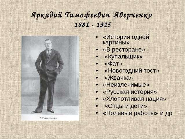 Аркадий Тимофеевич Аверченко 1881 - 1925 «История одной картины» «В ресторане...