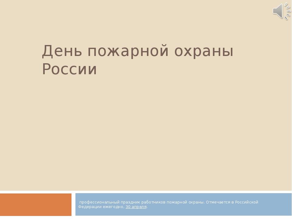 День пожарной охраны России профессиональный праздникработниковпожарной ох...