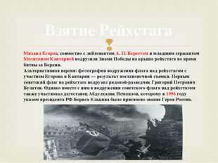 Взятие Рейхстага Михаил Егоров, совместно с лейтенантом А.П.Берестом и млад