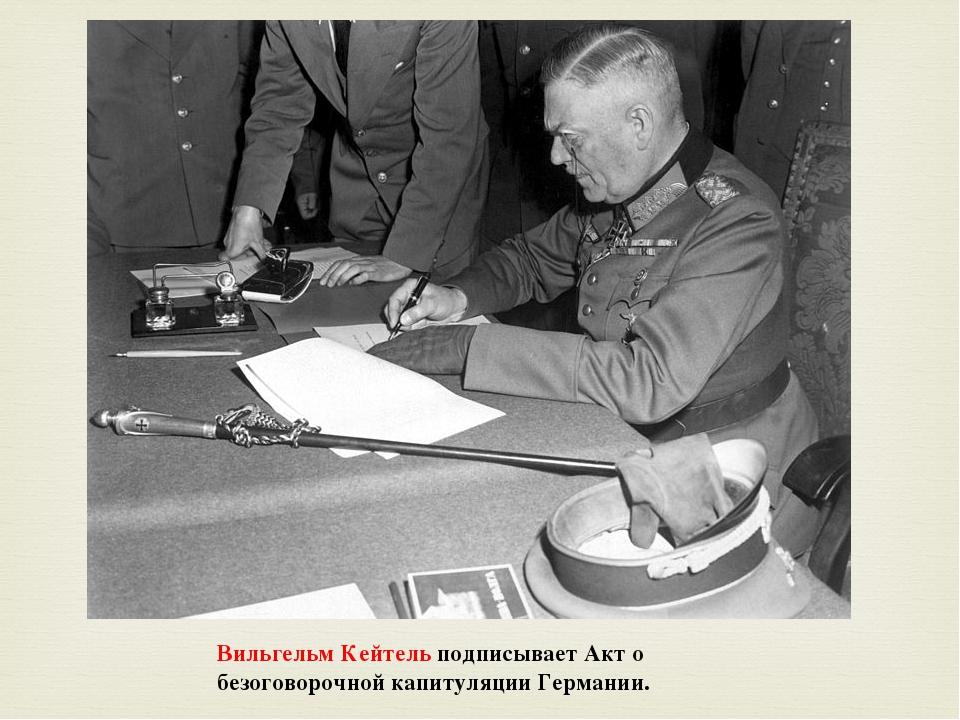 Вильгельм Кейтельподписывает Акт о безоговорочной капитуляции Германии. 