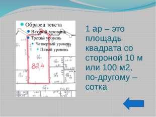 1 ар – это площадь квадрата со стороной 10 м или 100 м2, по-другому – сотка