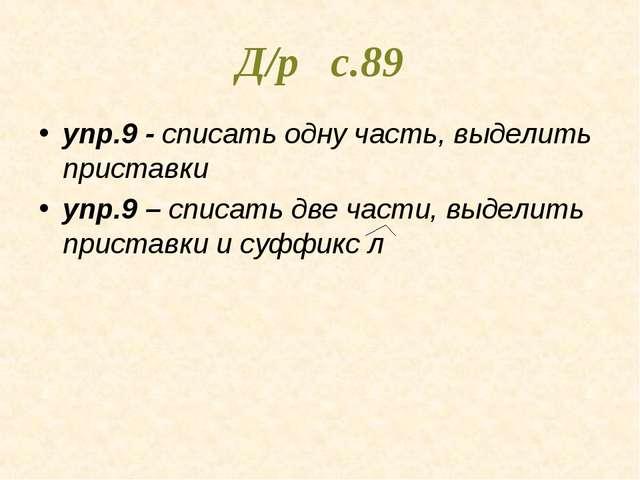 Д/р с.89 упр.9 - списать одну часть, выделить приставки упр.9 – списать две ч...