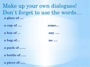 Make up your own dialogues! Don`t forget to use the words… a glass of …. a cu
