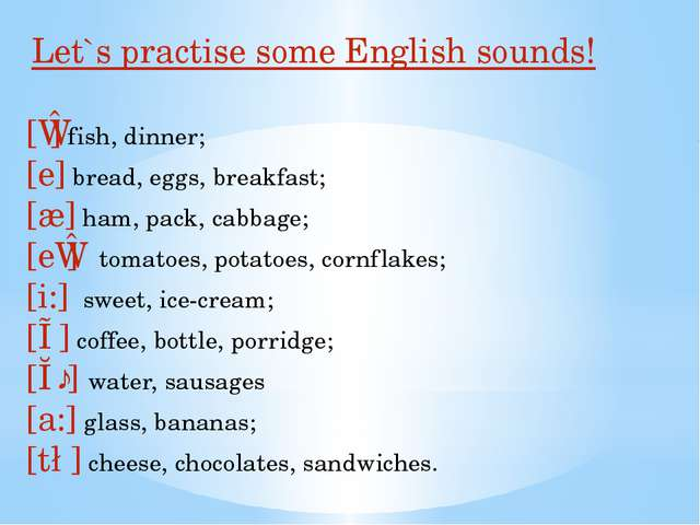 Let`s practise some English sounds! [ɪ] fish, dinner; [e] bread, eggs, break...