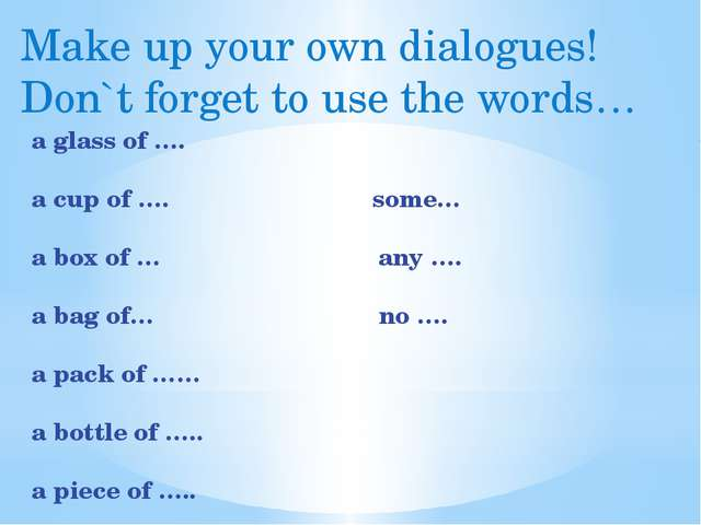 Make up your own dialogues! Don`t forget to use the words… a glass of …. a cu...