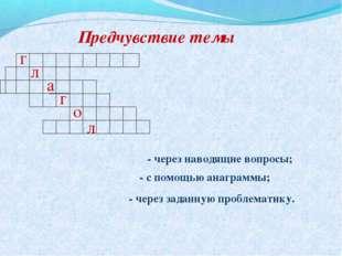 Предчувствие темы г л а г о л - через наводящие вопросы; - с помощью анаграмм