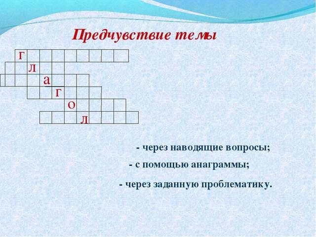 Предчувствие темы г л а г о л - через наводящие вопросы; - с помощью анаграмм...