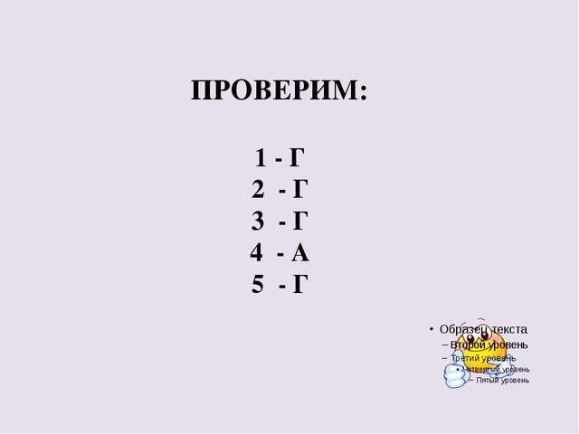 ПРОВЕРИМ: 1 - Г 2 - Г 3 - Г 4 - А 5 - Г