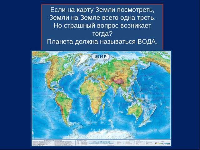 Если на карту Земли посмотреть, Земли на Земле всего одна треть. Но страшный...