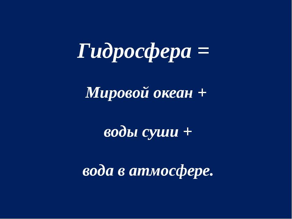 Гидросфера = Мировой океан + воды суши + вода в атмосфере.