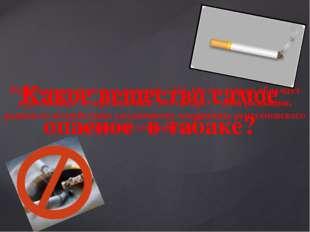 Какое вещество самое опасное в табаке? Радиоактивный металл полоний – 210. Он