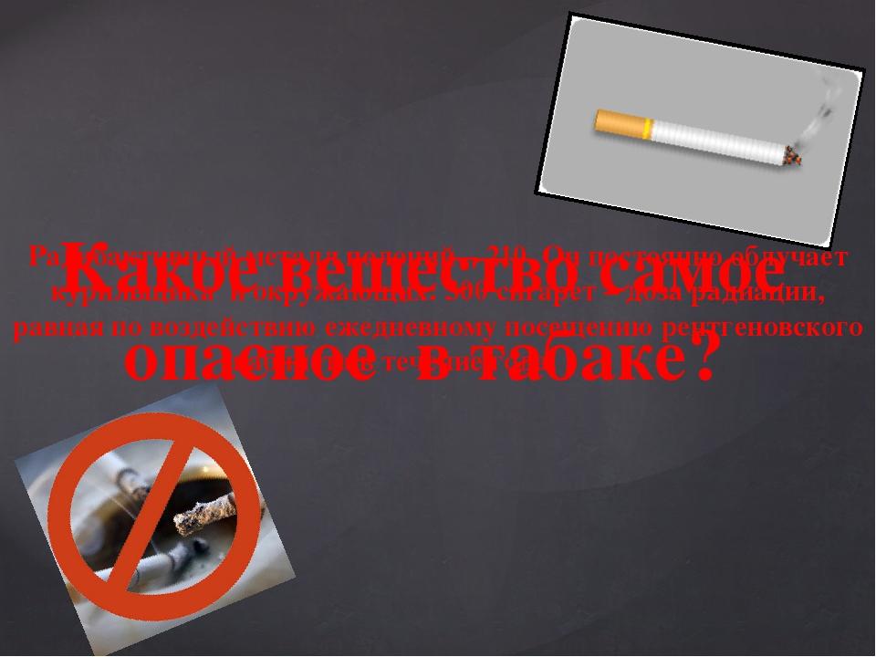 Какое вещество самое опасное в табаке? Радиоактивный металл полоний – 210. Он...