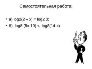 Самостоятельная работа: а) log2(2 – х) = log2 3; б) log8 (5х-10) < log8(14-х)