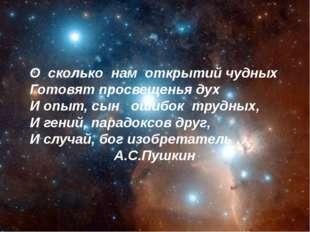О сколько нам открытий чудных Готовят просвещенья дух И опыт, сын ошибок труд