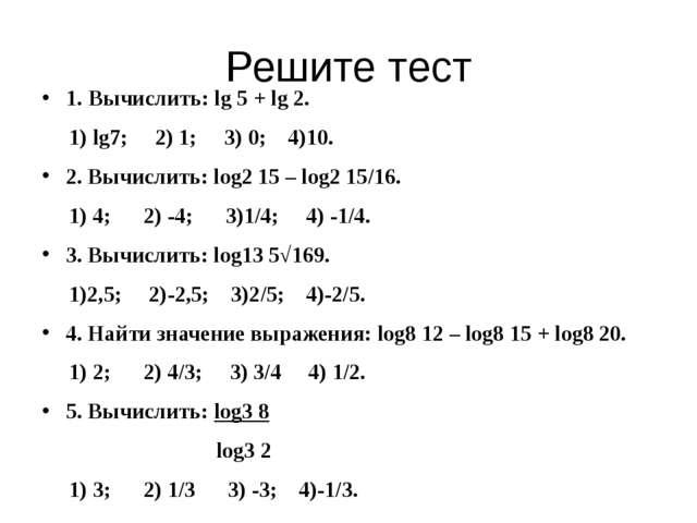 Решите тест 1. Вычислить: lg 5 + lg 2. 1) lg7; 2) 1; 3) 0; 4)10. 2. Вычислить...