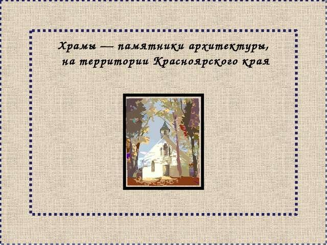 Храмы— памятники архитектуры, на территории Красноярского края