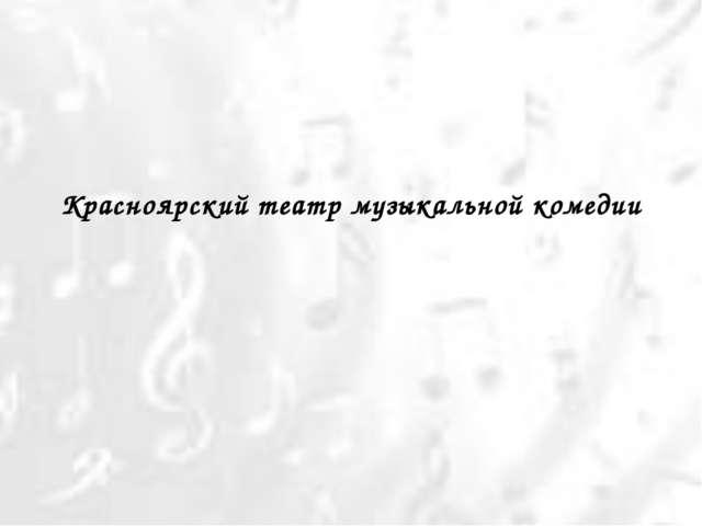 Красноярский театр музыкальной комедии Балта О.А.
