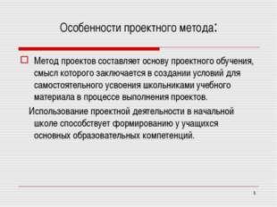 * Особенности проектного метода: Метод проектов составляет основу проектного