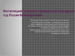 Инсталляцией откроется перекрестный культурный год Россия-Великобритания. Пит