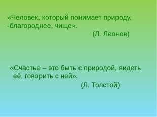 «Человек, который понимает природу, -благороднее, чище». (Л. Леонов) «Счастье