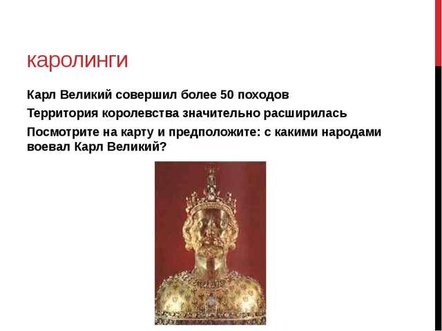 каролинги Карл Великий совершил более 50 походов Территория королевства значи...