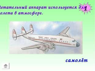 1 Летательный аппарат используется для полета в атмосфере. самолёт