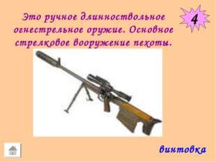4 Это ручное длинноствольное огнестрельное оружие. Основное стрелковое вооруж