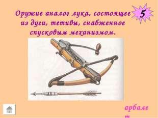 5 Оружие аналог лука, состоящее из дуги, тетивы, снабженное спусковым механиз