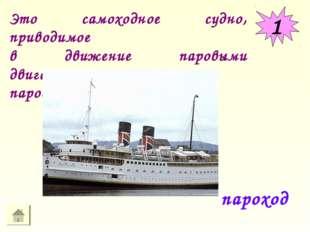 1 пароход Это самоходное судно, приводимое в движение паровыми двигателями ил