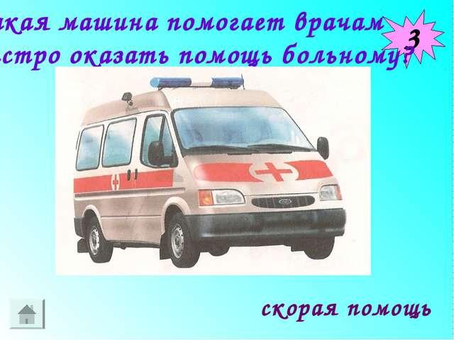 3 скорая помощь Какая машина помогает врачам быстро оказать помощь больному?
