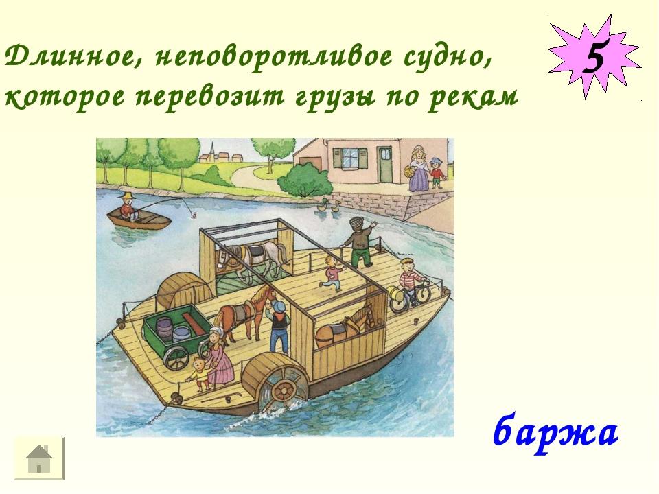 5 Длинное, неповоротливое судно, которое перевозит грузы по рекам баржа