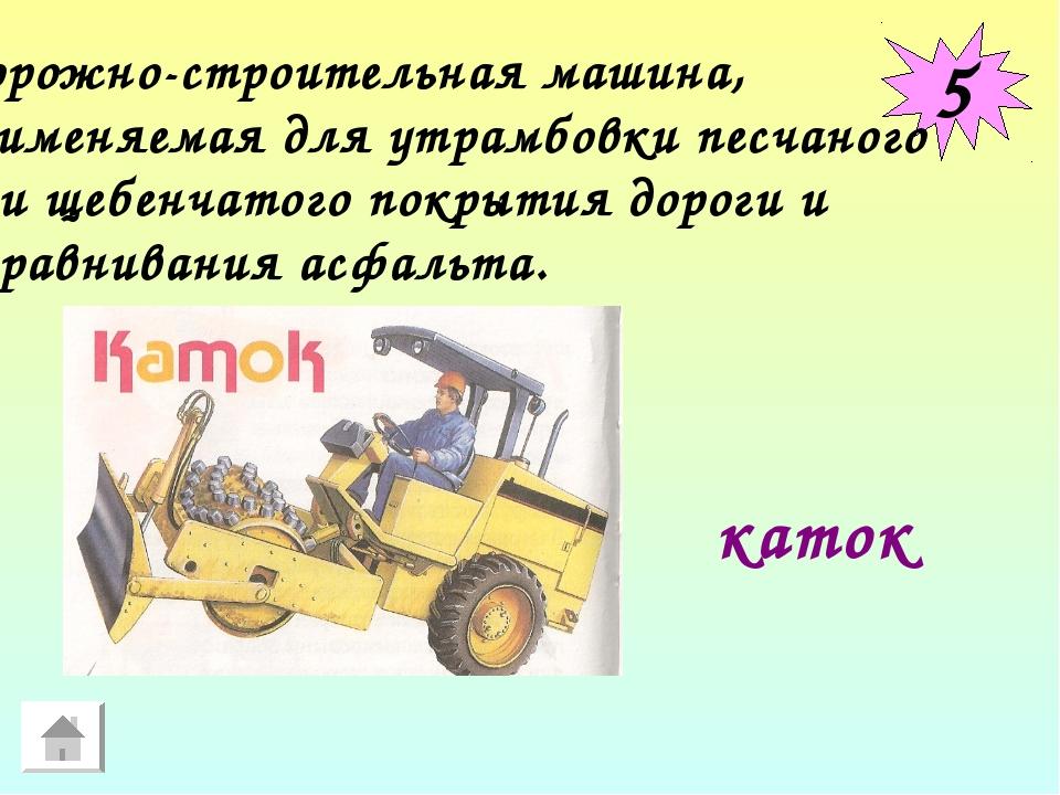 5 Дорожно-строительная машина, применяемая для утрамбовки песчаного или щебен...