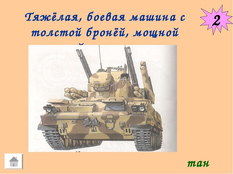2 Тяжёлая, боевая машина с толстой бронёй, мощной пушкой и гусеницами. танк