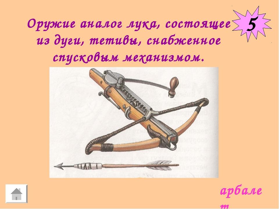 5 Оружие аналог лука, состоящее из дуги, тетивы, снабженное спусковым механиз...