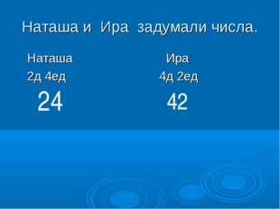 Наташа и Ира задумали числа. Наташа Ира 2д 4ед 4д 2ед 24 42